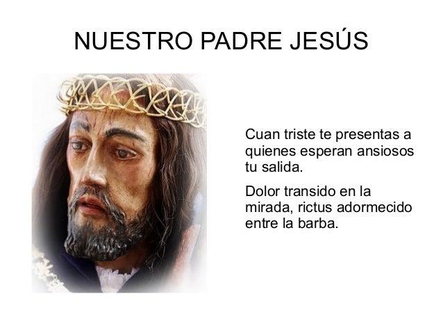 NUESTRO PADRE JESÚS Cuan triste te presentas a quienes esperan ansiosos tu salida. Dolor transido en la mirada, rictus ado...