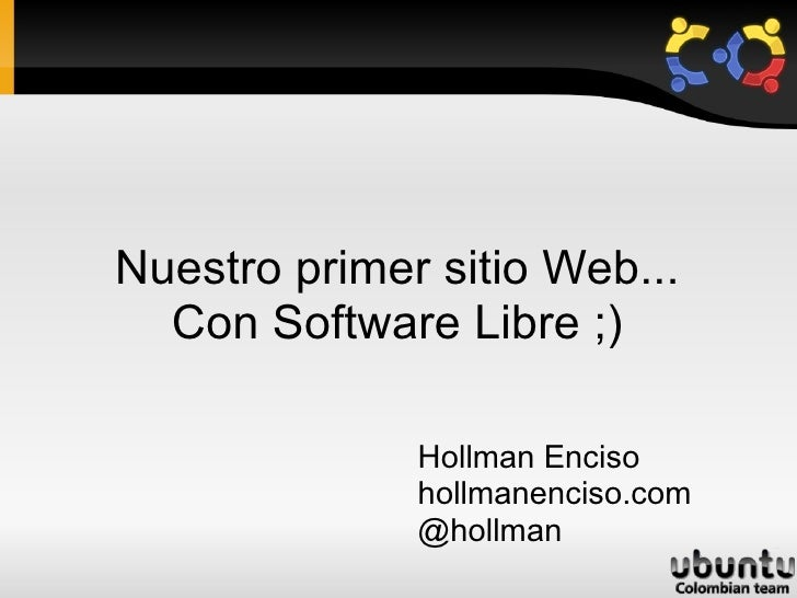 Nuestro primer sitio Web... Con Software Libre ;) Hollman Enciso hollmanenciso.com @hollman
