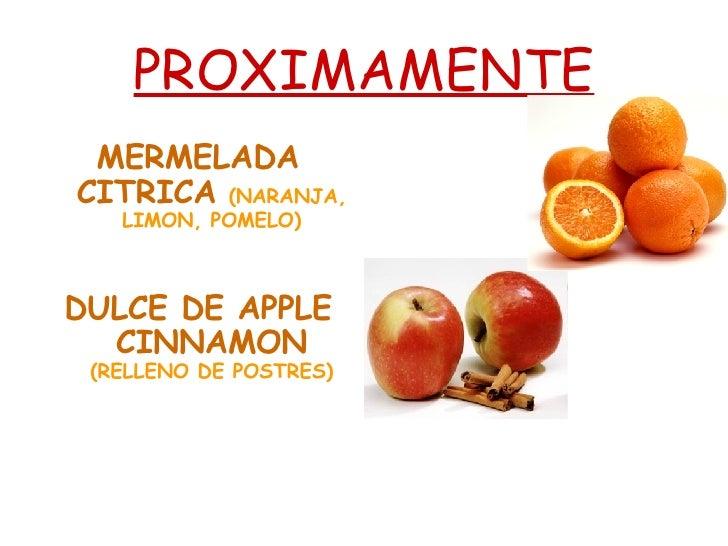 PROXIMAMENTE <ul><li>MERMELADA CITRICA   (NARANJA, LIMON, POMELO) </li></ul><ul><li>DULCE DE APPLE CINNAMON   (RELLENO DE ...