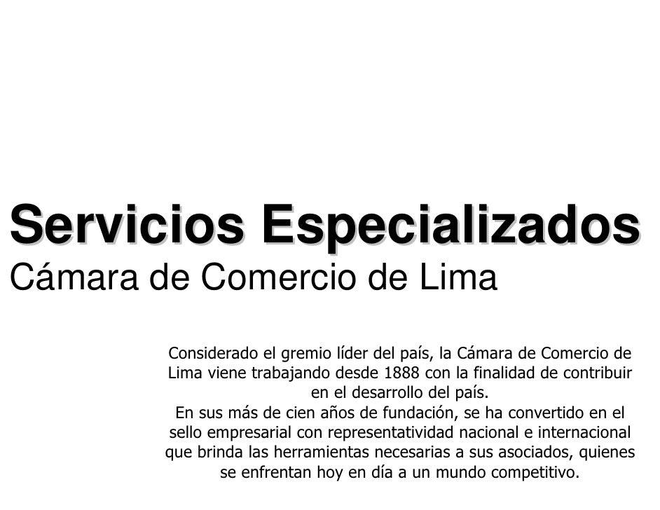 Servicios Especializados Cámara de Comercio de Lima         Considerado el gremio líder del país, la Cámara de Comercio de...