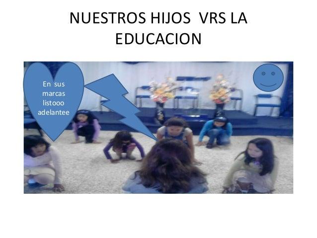 NUESTROS HIJOS VRS LA EDUCACION En sus marcas listooo adelantee