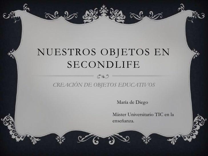 NUESTROS OBJETOS EN    SECONDLIFE  CREACIÓN DE OBJETOS EDUCATIVOS                     María de Diego                   Más...