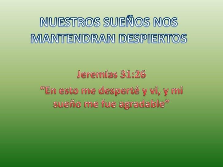 """NUESTROS SUEÑOS NOS MANTENDRAN DESPIERTOS<br />Jeremías 31:26 <br />""""En esto me desperté y vi, y mi sueño me fue agradable..."""