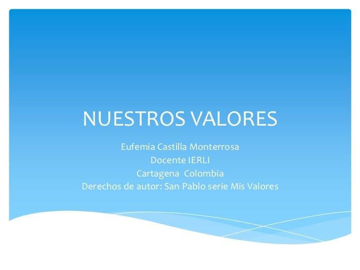 NUESTROS VALORES        Eufemia Castilla Monterrosa               Docente IERLI            Cartagena ColombiaDerechos de a...