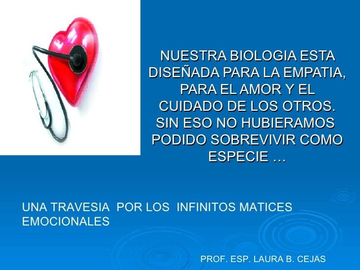 NUESTRA BIOLOGIA ESTA DISEÑADA PARA LA EMPATIA, PARA EL AMOR Y EL CUIDADO DE LOS OTROS. SIN ESO NO HUBIERAMOS  PODIDO SOBR...