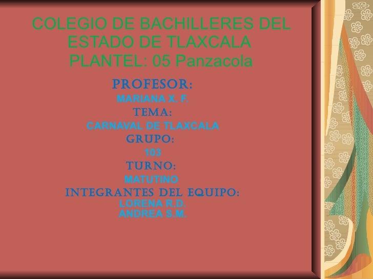 COLEGIO DE BACHILLERES DEL ESTADO DE TLAXCALA  PLANTEL: 05 Panzacola PROFESOR: MARIANA X. F. TEMA: CARNAVAL DE TLAXCALA  G...