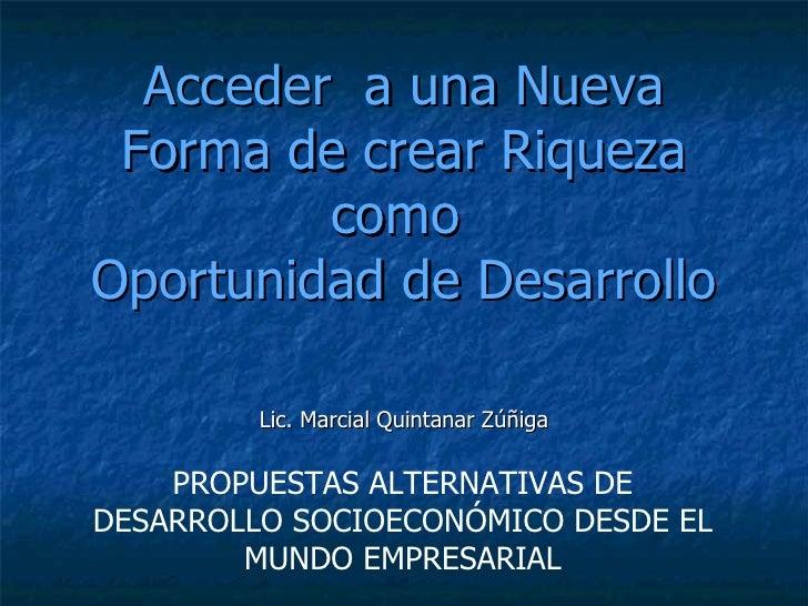 Acceder  a una Nueva Forma de crear Riqueza como  Oportunidad de Desarrollo Lic. Marcial Quintanar Zúñiga PROPUESTAS ALTER...