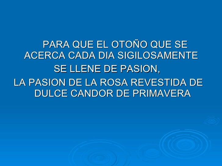 <ul><li>PARA QUE EL OTOÑO QUE SE ACERCA CADA DIA SIGILOSAMENTE  </li></ul><ul><li>SE LLENE DE PASION,  </li></ul><ul><li>L...