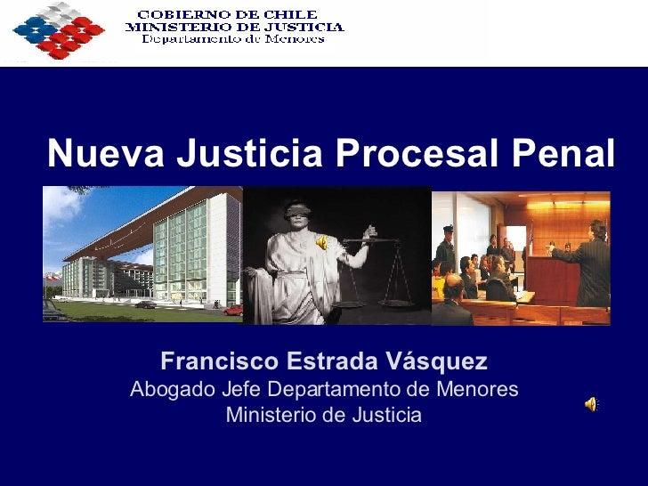 Nueva Justicia Procesal Penal Francisco Estrada Vásquez Abogado Jefe Departamento de Menores Ministerio de Justicia