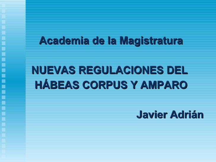 <ul><li>Academia de la Magistratura </li></ul><ul><li>NUEVAS REGULACIONES DEL  </li></ul><ul><li>HÁBEAS CORPUS Y AMPARO </...