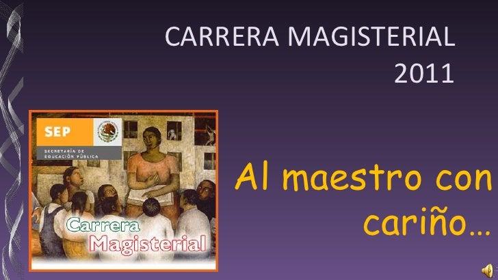 CARRERA MAGISTERIAL2011<br />Al maestro con cariño…<br />