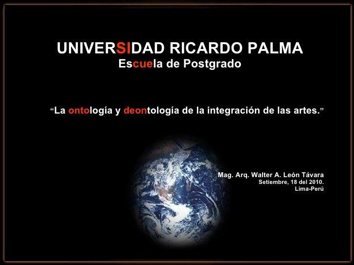 """UNIVER SI DAD RICARDO PALMA Es cue la de Postgrado """" La  onto logía y  deon tología de la integración de las artes. """" Mag...."""