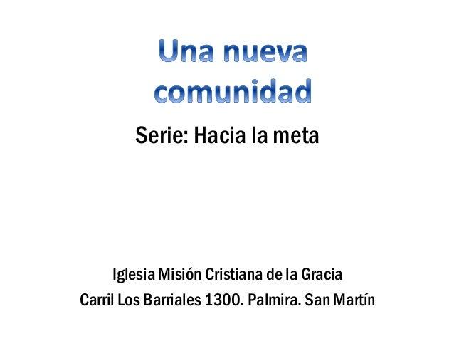 Serie: Hacia la meta Iglesia Misión Cristiana de la Gracia Carril Los Barriales 1300. Palmira. San Martín