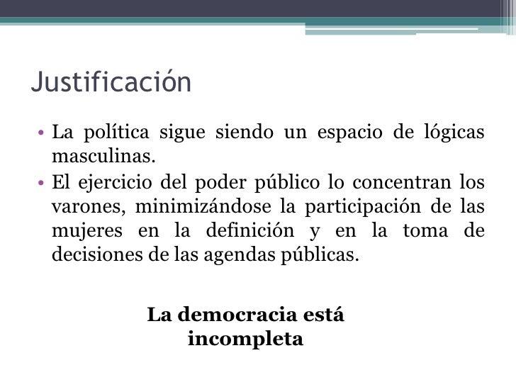 Justificación• La política sigue siendo un espacio de lógicas  masculinas.• El ejercicio del poder público lo concentran l...