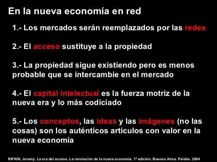 En la nueva economía en red  1.- Los mercados serán reemplazados por las redes  2.- El acceso sustituye a la propiedad  3....