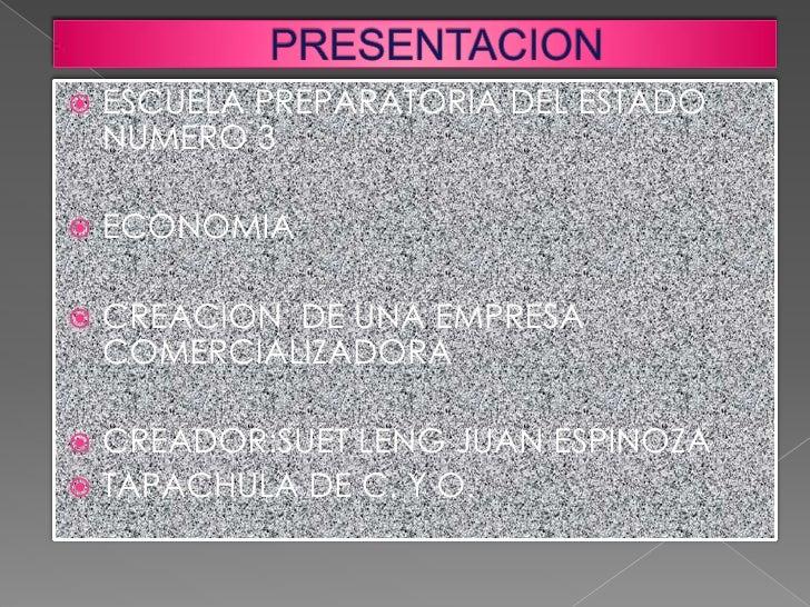    ESCUELA PREPARATORIA DEL ESTADO    NUMERO 3   ECONOMIA   CREACION DE UNA EMPRESA    COMERCIALIZADORA CREADOR:SUET L...