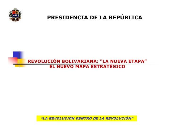 """PRESIDENCIA DE LA REPÚBLICAREVOLUCIÓN BOLIVARIANA: """"LA NUEVA ETAPA""""       EL NUEVO MAPA ESTRATÉGICO    """"LA REVOLUCIÓN DENT..."""