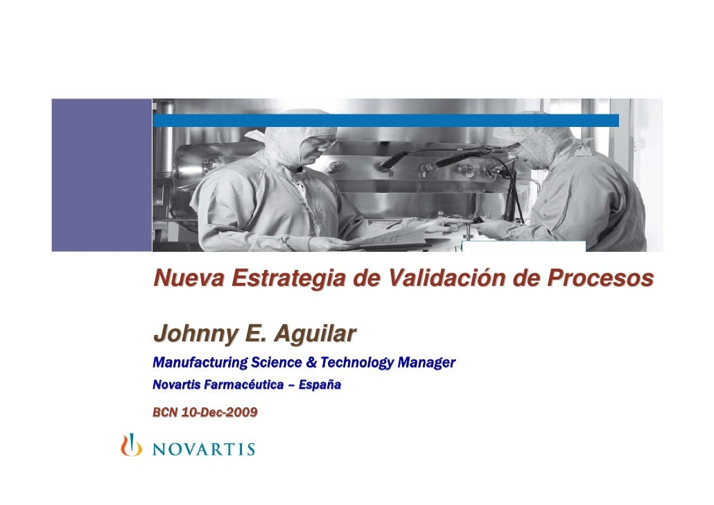 Nueva Estrategia de Validación de Procesos  Johnny E. Aguilar Manufacturing Science & Technology Manager Novartis Farmacéu...