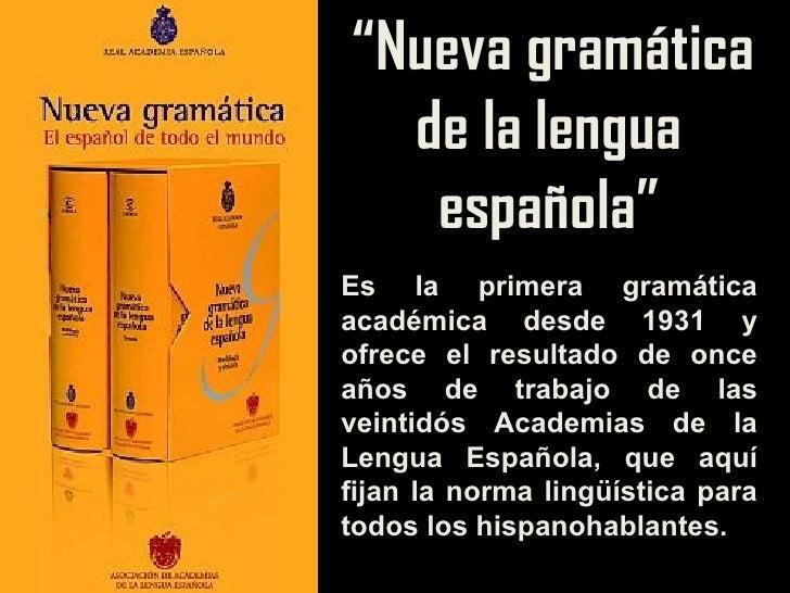 """"""" Nueva gramática de la lengua española"""" Es la primera gramática académica desde 1931 y ofrece el resultado de once años d..."""