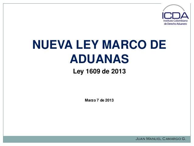 NUEVA LEY MARCO DE ADUANAS Ley 1609 de 2013  Marzo 7 de 2013  Juan Manuel Camargo G.
