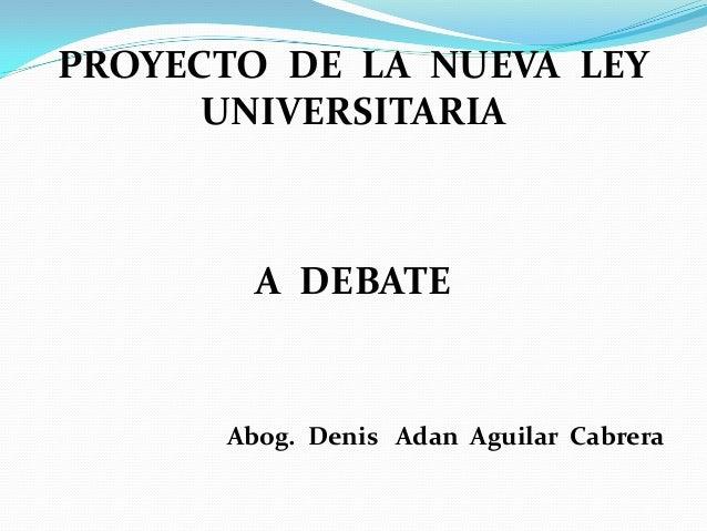 PROYECTO DE LA NUEVA LEY UNIVERSITARIA A DEBATE Abog. Denis Adan Aguilar Cabrera