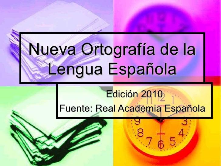 Nueva Ortografía de la  Lengua Española              Edición 2010    Fuente: Real Academia Española