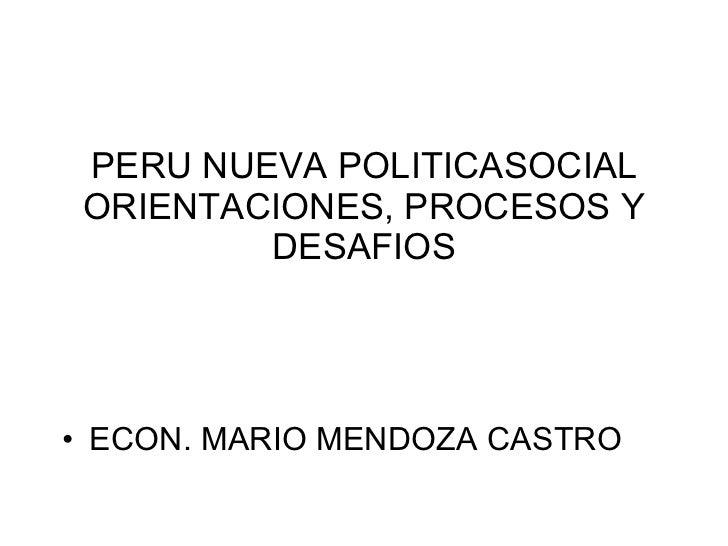 PERU NUEVA POLITICASOCIAL ORIENTACIONES, PROCESOS Y DESAFIOS <ul><li>ECON. MARIO MENDOZA CASTRO </li></ul>
