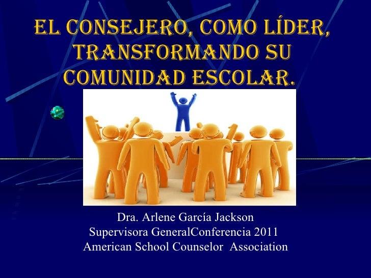 El Consejero, como líder, transformando su comunidad escolar.  Dra. Arlene García Jackson Supervisora GeneralConferencia 2...