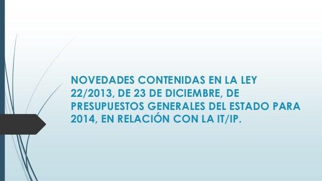 NOVEDADES CONTENIDAS EN LA LEY 22/2013, DE 23 DE DICIEMBRE, DE PRESUPUESTOS GENERALES DEL ESTADO PARA 2014, EN RELACIÓN CO...