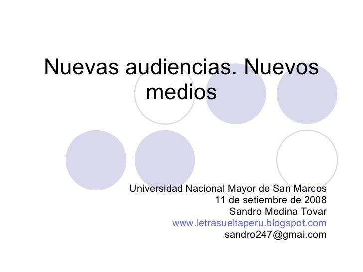 Nuevas audiencias. Nuevos medios Universidad Nacional Mayor de San Marcos 11 de setiembre de 2008 Sandro Medina Tovar www....