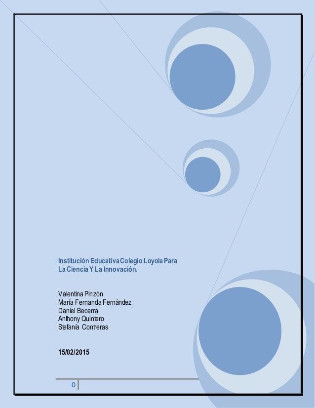 0 Institución EducativaColegio Loyola Para La Ciencia Y La Innovación. Valentina Pinzón María Fernanda Fernández Daniel Be...