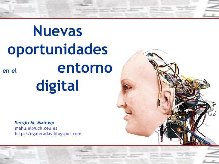 Sergio M. Mahugo [email_address] es http://egaleradas.blogspot.com   Nuevas oportunidades  en el   entorno digital
