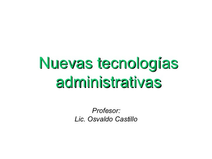 Profesor: Lic. Osvaldo Castillo <ul><ul><ul><li>Nuevas tecnologías administrativas </li></ul></ul></ul>