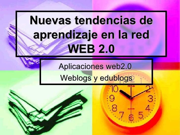 Nuevas tendencias de aprendizaje en la red WEB 2.0 Aplicaciones web2.0  Weblogs y edublogs