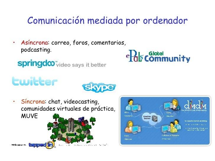 Comunicación mediada por ordenador <ul><li>Asíncrona : correo, foros, comentarios, podcasting. </li></ul><ul><li>Síncrona ...