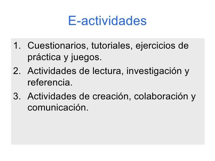 E-actividades <ul><li>Cuestionarios, tutoriales, ejercicios de práctica y juegos. </li></ul><ul><li>Actividades de lectura...