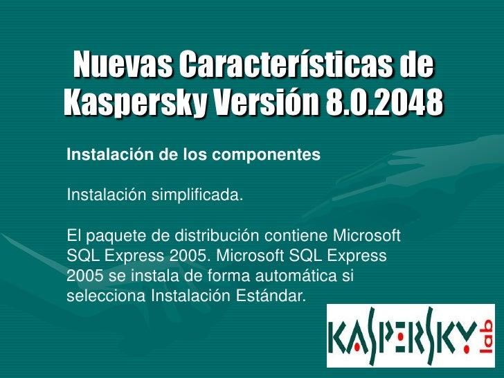 Nuevas Características de Kaspersky Versión 8.0.2048 Instalación de los componentes  Instalación simplificada.  El paquete...