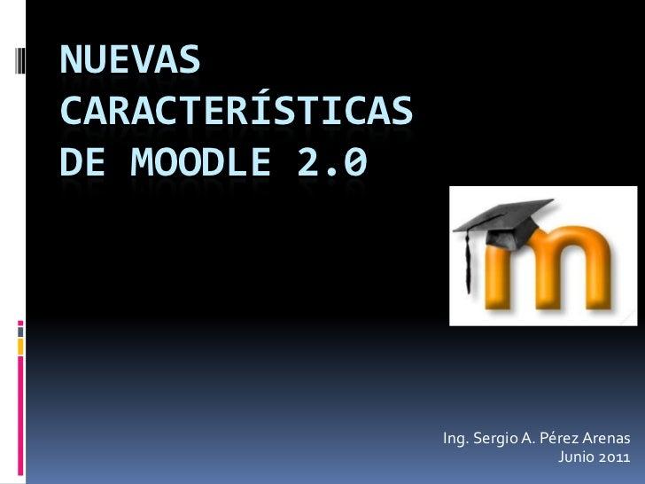 NUEVASCARACTERÍSTICASDE MOODLE 2.0                  Ing. Sergio A. Pérez Arenas                                   Junio 2011