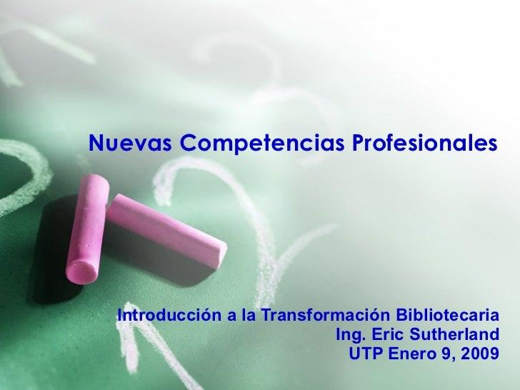 Nuevas Competencias Profesionales Introducción a la Transformación Bibliotecaria Ing. Eric Sutherland UTP Enero 9, 2009