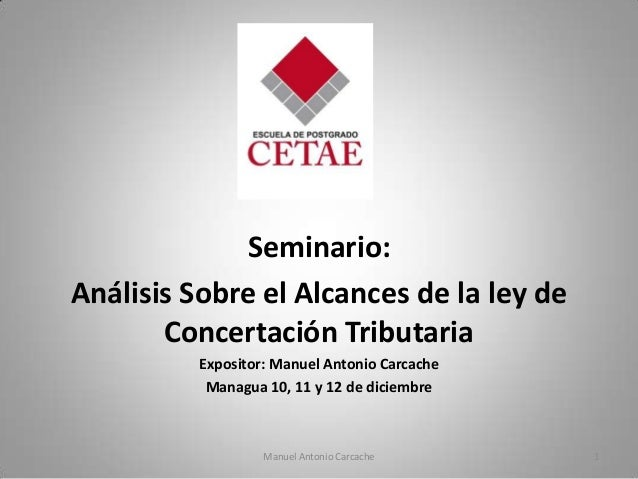 Seminario:Análisis Sobre el Alcances de la ley de       Concertación Tributaria          Expositor: Manuel Antonio Carcach...