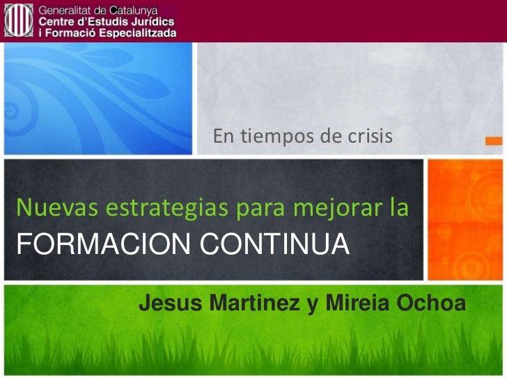 En tiempos de crisisNuevas estrategias para mejorar laFORMACION CONTINUA          Jesus Martinez y Mireia Ochoa