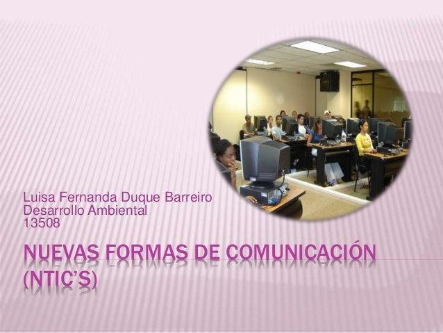 Luisa Fernanda Duque Barreiro  Desarrollo Ambiental  13508  NUEVAS FORMAS DE COMUNICACIÓN  (NTIC'S)