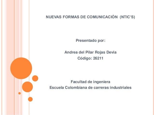 NUEVAS FORMAS DE COMUNICACIÓN (NTIC'S) Presentado por: Andrea del Pilar Rojas Devia Código: 26211 Facultad de ingeniera Es...