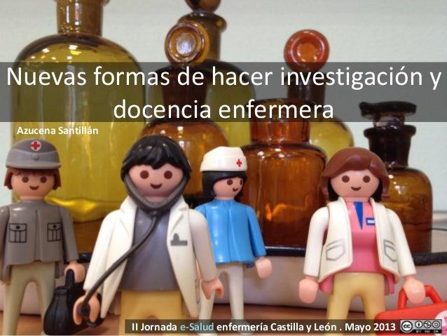 Nuevas formas de hacer investigación ydocencia enfermeraII Jornada e-Salud enfermería Castilla y León . Mayo 2013Azucena S...