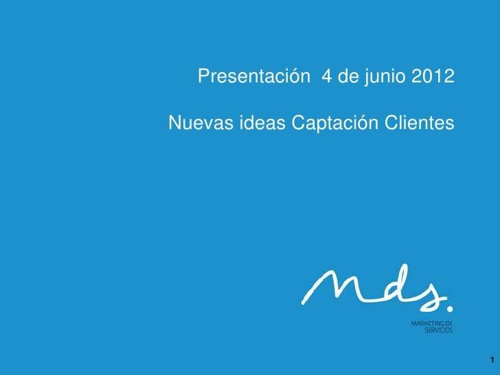 Presentación 4 de junio 2012Nuevas ideas Captación Clientes                                  1