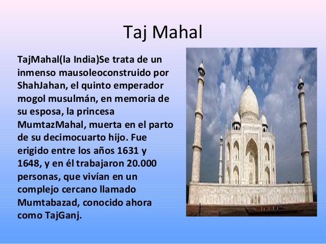 Taj Mahal TajMahal(la India)Se trata de un inmenso mausoleoconstruido por ShahJahan, el quinto emperador mogol musulmán, e...