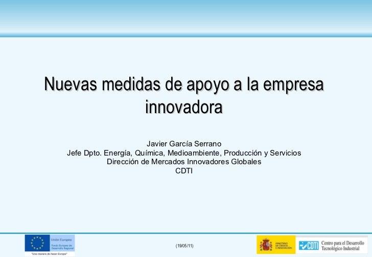 Nuevas medidas de apoyo a la empresa innovadora Javier García Serrano Jefe Dpto. Energía, Química, Medioambiente, Producci...