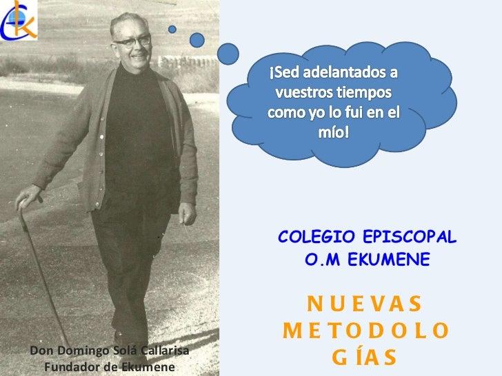 COLEGIO EPISCOPAL O.M EKUMENE Don Domingo Solá Callarisa Fundador de Ekumene NUEVAS METODOLOGÍAS