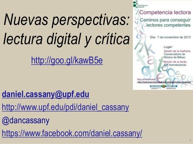 Nuevas perspectivas: lectura digital y crítica http://goo.gl/kawB5e daniel.cassany@upf.edu http://www.upf.edu/pdi/daniel_c...