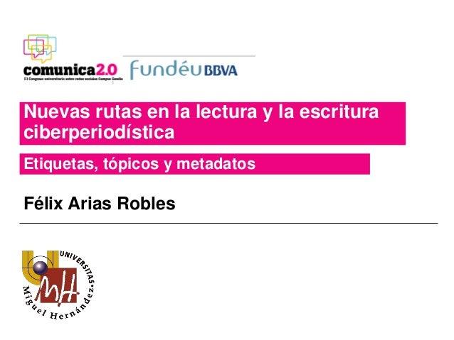 Nuevas rutas en la lectura y la escritura ciberperiodística Etiquetas, tópicos y metadatos Félix Arias Robles
